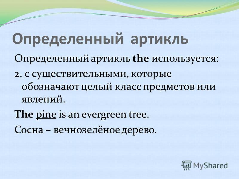 Определенный артикль Определенный артикль the используется: 2. с существительными, которые обозначают целый класс предметов или явлений. The pine is an evergreen tree. Сосна – вечнозелёное дерево.