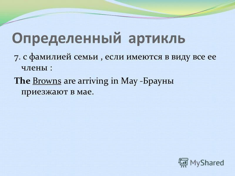 Определенный артикль 7. с фамилией семьи, если имеются в виду все ее члены : The Browns are arriving in May -Брауны приезжают в мае.