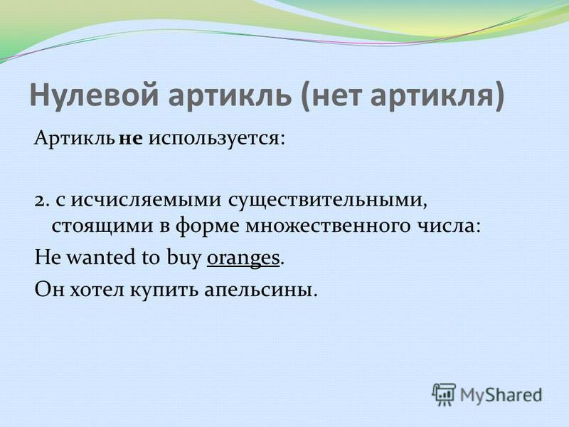 Нулевой артикль (нет артикля) Артикль не используется: 2. с исчисляемыми существительными, стоящими в форме множественного числа: He wanted to buy oranges. Он хотел купить апельсины.