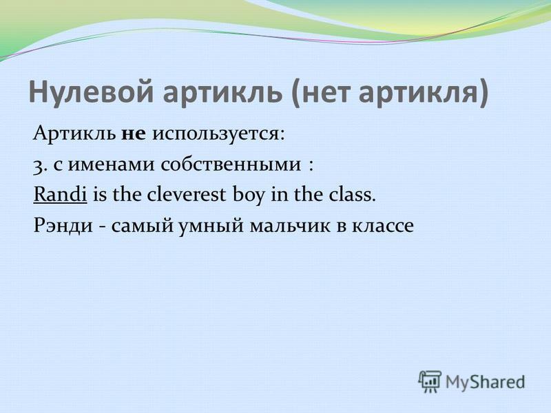 Нулевой артикль (нет артикля) Артикль не используется: 3. с именами собственными : Randi is the cleverest boy in the class. Рэнди - самый умный мальчик в классе