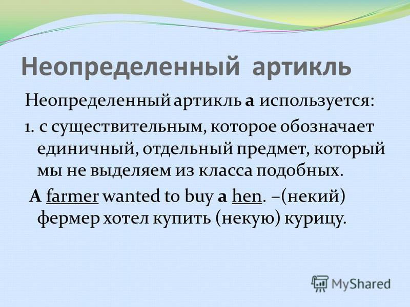 Неопределенный артикль Неопределенный артикль а используется: 1. с существительным, которое обозначает единичный, отдельный предмет, который мы не выделяем из класса подобных. A farmer wanted to buy a hen. –(некий) фермер хотел купить (некую) курицу.
