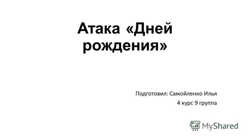 Атака «Дней рождения» Подготовил: Самойленко Илья 4 курс 9 группа