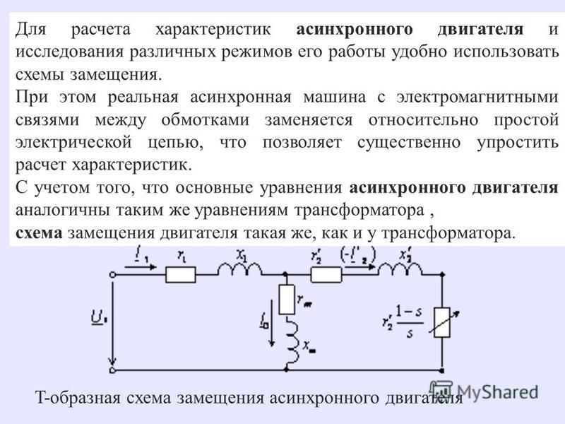 Для расчета характеристик асинхронного двигателя и исследования различных режимов его работы удобно использовать схемы замещения. При этом реальная асинхронная машина с электромагнитными связями между обмотками заменяется относительно простой электри