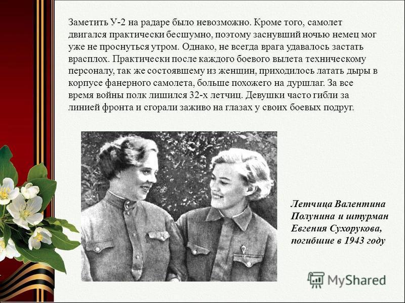 Летчица Валентина Полунина и штурман Евгения Сухорукова, погибшие в 1943 году Заметить У-2 на радаре было невозможно. Кроме того, самолет двигался практически бесшумно, поэтому заснувший ночью немец мог уже не проснуться утром. Однако, не всегда враг