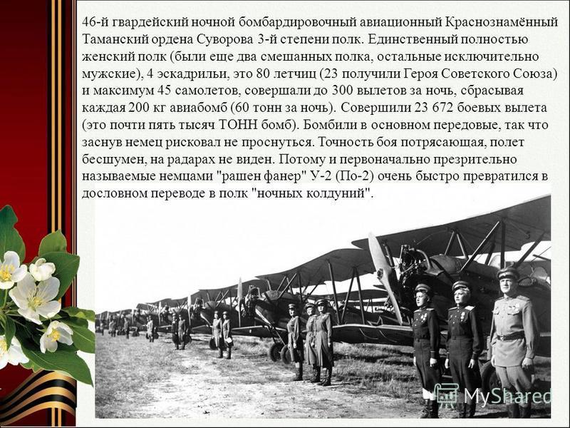 46-й гвардейский ночной бомбардировочный авиационный Краснознамённый Таманский ордена Суворова 3-й степени полк. Единственный полностью женский полк (были еще два смешанных полка, остальные исключительно мужские), 4 эскадрильи, это 80 летчиц (23 полу
