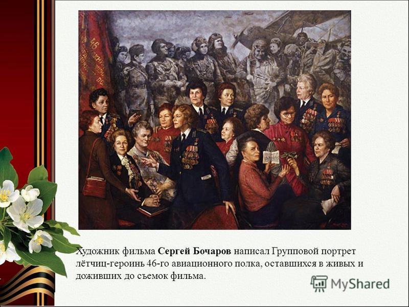 Художник фильма Сергей Бочаров написал Групповой портрет лётчиц-героинь 46-го авиационного полка, оставшихся в живых и доживших до съемок фильма.
