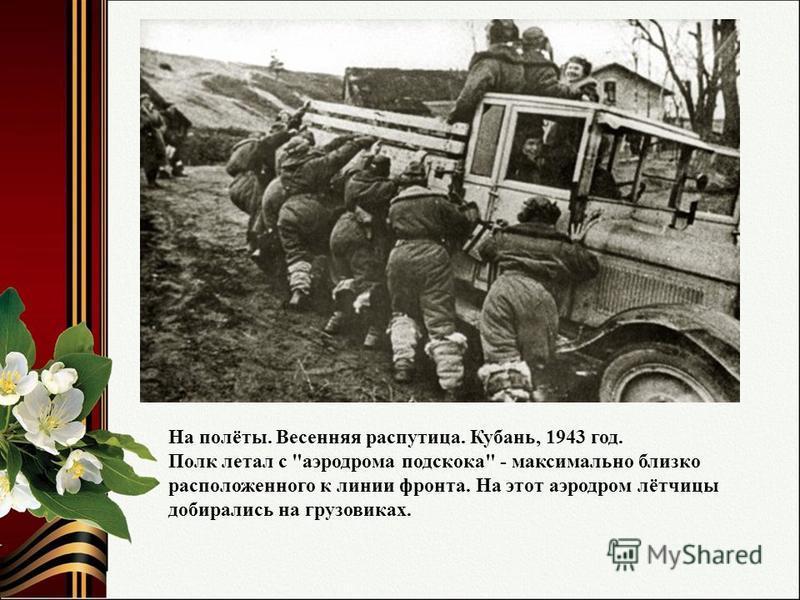 На полёты. Весенняя распутица. Кубань, 1943 год. Полк летал с аэродрома подскока - максимально близко расположенного к линии фронта. На этот аэродром лётчицы добирались на грузовиках.