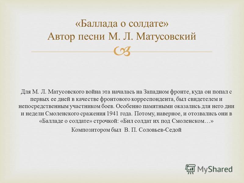 Для М. Л. Матусовского война эта началась на Западном фронте, куда он попал с первых ее дней в качестве фронтового корреспондента, был свидетелем и непосредственным участником боев. Особенно памятными оказались для него дни и недели Смоленского сраже