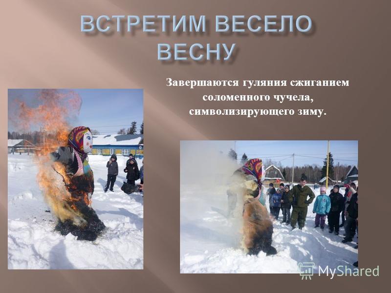 Завершаются гуляния сжиганием соломенного чучела, символизирующего зиму.