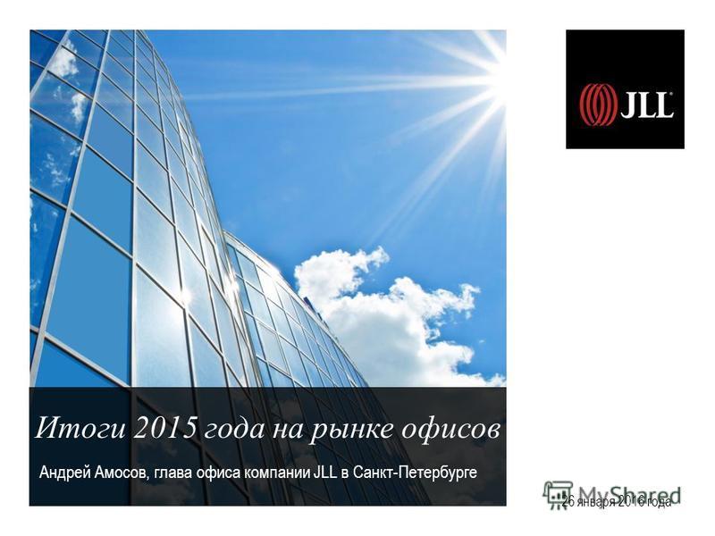 Итоги 2015 года на рынке офисов Андрей Амосов, глава офиса компании JLL в Санкт-Петербурге 26 января 2016 года