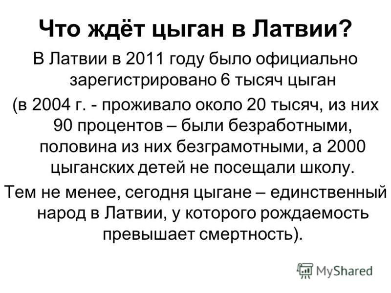 Что ждёт цыган в Латвии? В Латвии в 2011 году было официально зарегистрировано 6 тысяч цыган (в 2004 г. - проживало около 20 тысяч, из них 90 процентов – были безработными, половина из них безграмотными, а 2000 цыганских детей не посещали школу. Тем