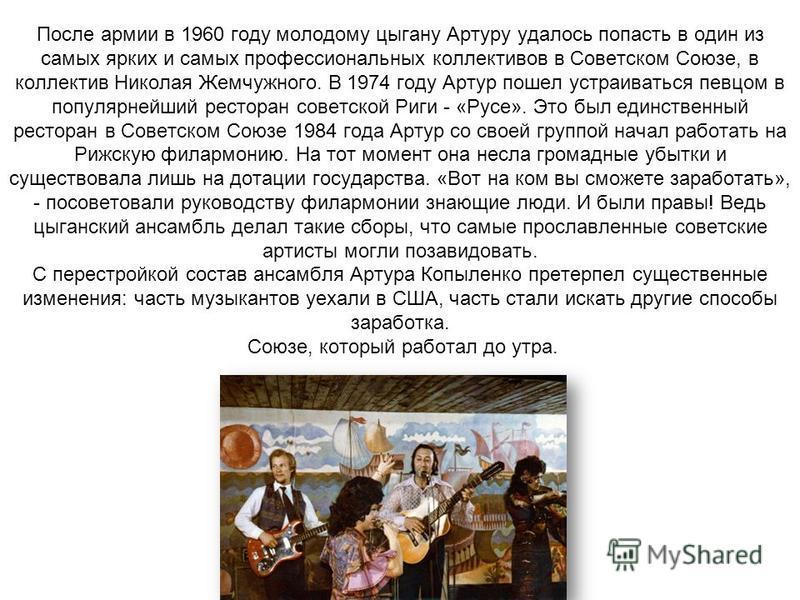 После армии в 1960 году молодому цыгану Артуру удалось попасть в один из самых ярких и самых профессиональных коллективов в Советском Союзе, в коллектив Николая Жемчужного. В 1974 году Артур пошел устраиваться певцом в популярнейший ресторан советско