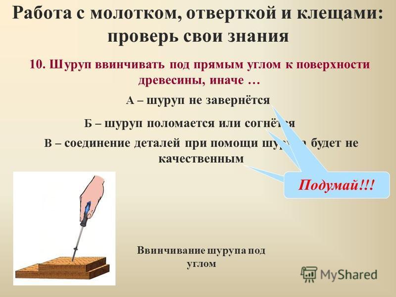 10. Шуруп ввинчивать под прямым углом к поверхности древесины, иначе … Работа с молотком, отверткой и клещами: проверь свои знания А – шуруп не завернётся Б – шуруп поломается или согнётся В – соединение деталей при помощи шурупа будет не качественны