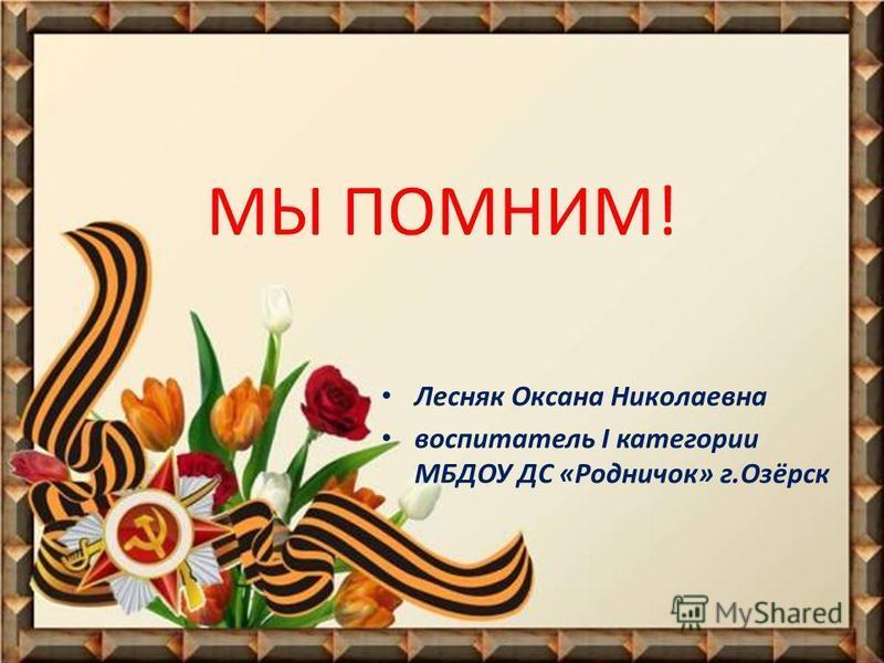 МЫ ПОМНИМ! Лесняк Оксана Николаевна воспитатель I категории МБДОУ ДС «Родничок» г.Озёрск