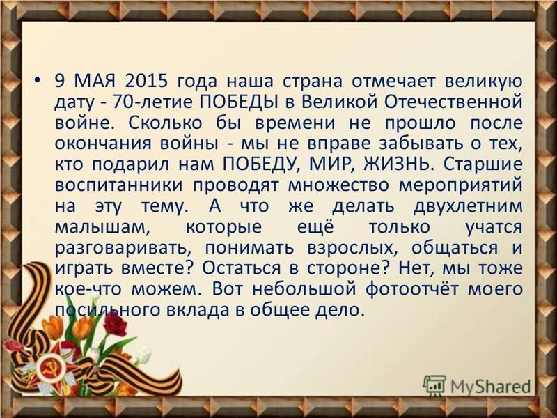 9 МАЯ 2015 года наша страна отмечает великую дату - 70-летие ПОБЕДЫ в Великой Отечественной войне. Сколько бы времени не прошло после окончания войны - мы не вправе забывать о тех, кто подарил нам ПОБЕДУ, МИР, ЖИЗНЬ. Старшие воспитанники проводят мно