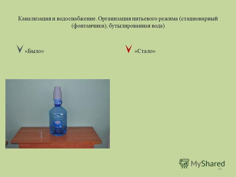 Канализация и водоснабжение. Организация питьевого режима (стационарный (фонтанчики), бутилированная вода) «Было» «Стало» 44