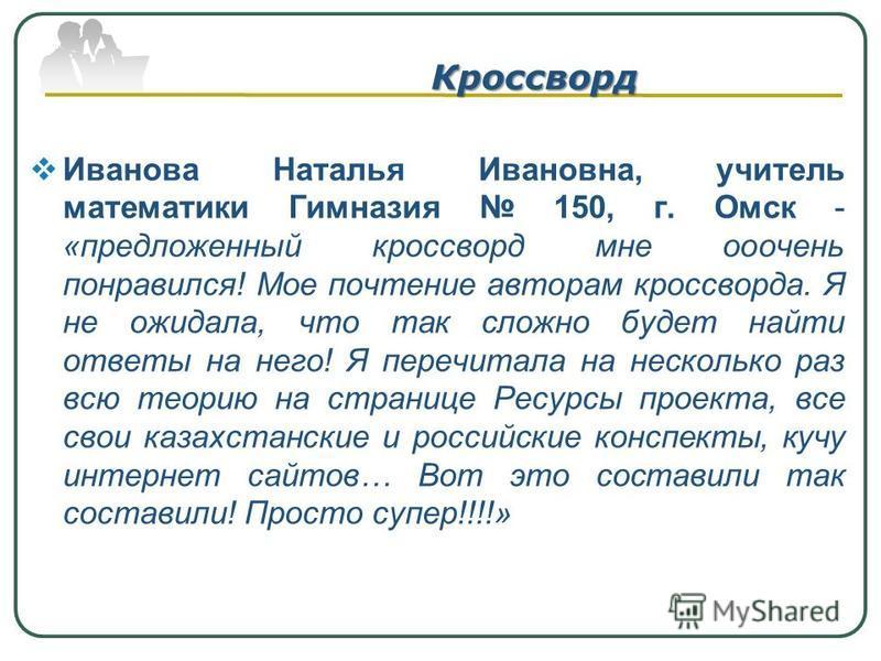 Кроссворд Иванова Наталья Ивановна, учитель математики Гимназия 150, г. Омск - «предложенный кроссворд мне очень понравился! Мое почтение авторам кроссворда. Я не ожидала, что так сложно будет найти ответы на него! Я перечитала на несколько раз всю т