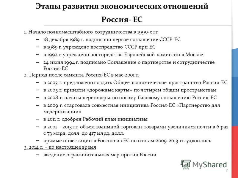 7 Этапы развития экономических отношений Россия- ЕС 1. Начало полномасштабного сотрудничества в 1990-е гг. – 18 декабря 1989 г. подписано первое соглашение СССР-ЕС – в 1989 г. учреждено постпредство СССР при ЕС – в 1992 г. учреждено постпредство Евро