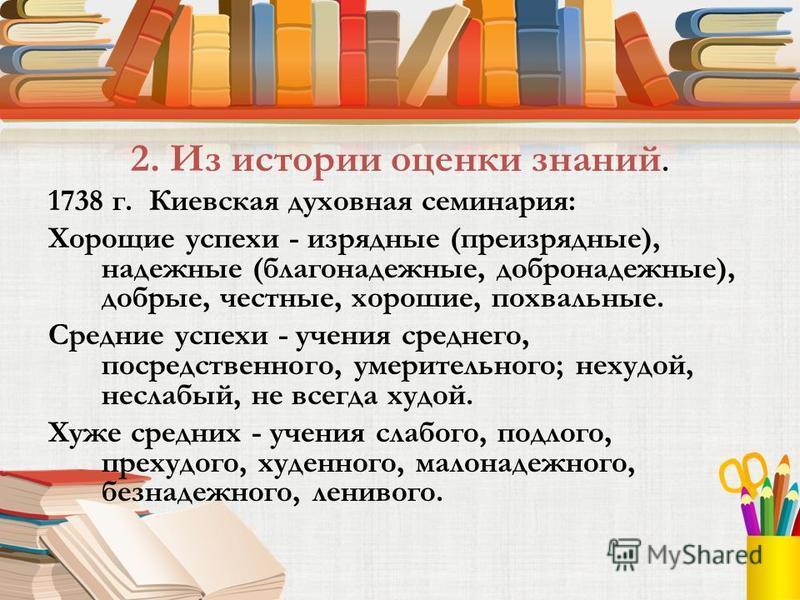 2. Из истории оценки знаний. 1738 г. Киевская духовная семинария: Хорощие успехи - изрядные (преизрядные), надежные (благонадежные, добро надежные), добрые, честные, хорошие, похвальные. Средние успехи - учения среднего, посредственного, умерительног