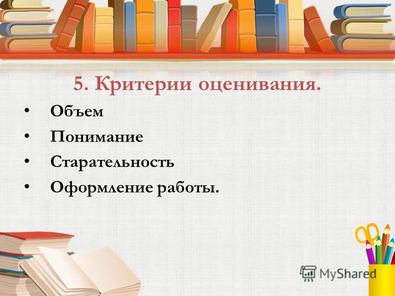 5. Критерии оценивания. Объем Понимание Старательность Оформление работы.