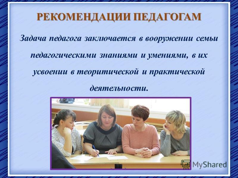РЕКОМЕНДАЦИИ ПЕДАГОГАМ Задача педагога заключается в вооружении семьи педагогическими знаниями и умениями, в их усвоении в теоретической и практической деятельности.
