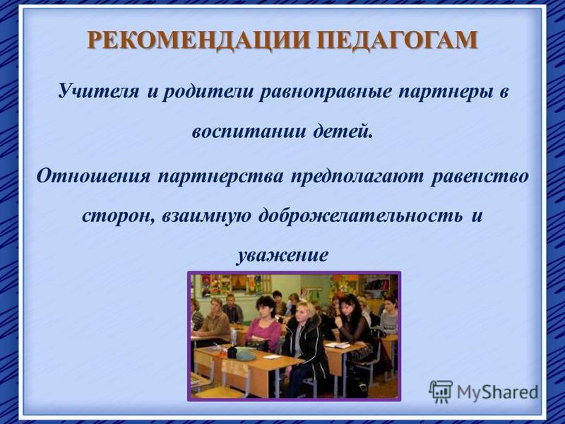 РЕКОМЕНДАЦИИ ПЕДАГОГАМ Учителя и родители равноправные партнеры в воспитании детей. Отношения партнерства предполагают равенство сторон, взаимную доброжелательность и уважение