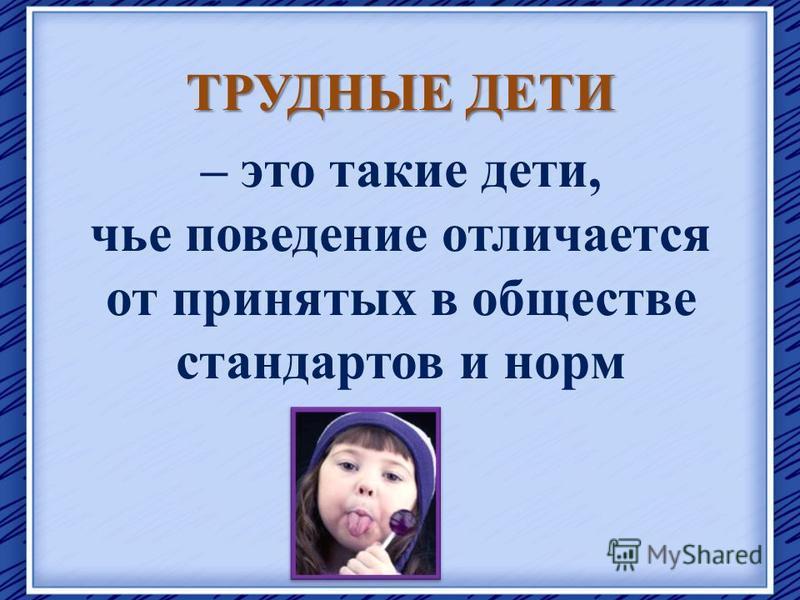 ТРУДНЫЕ ДЕТИ – это такие дети, чье поведение отличается от принятых в обществе стандартов и норм