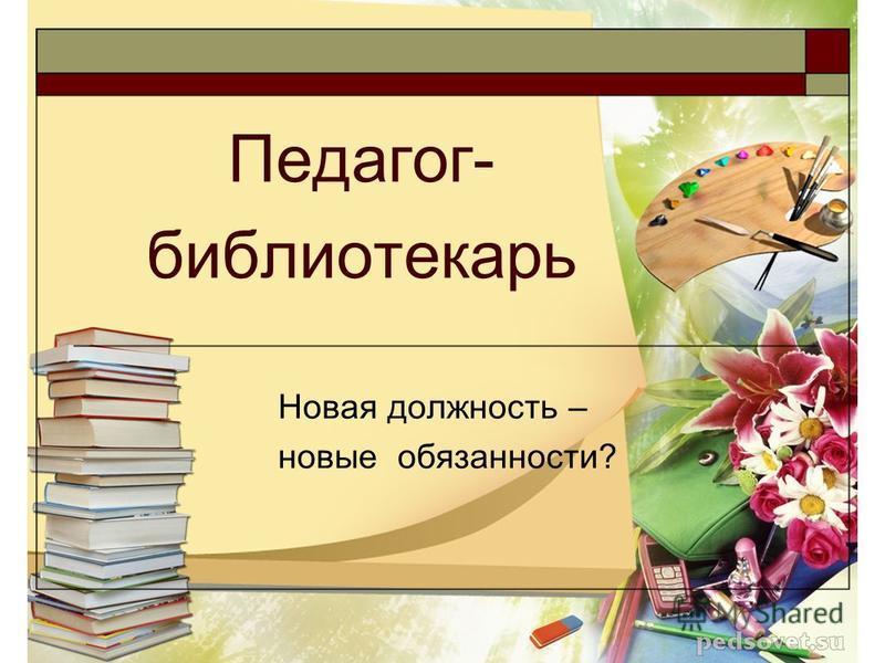 Педагог- библиотекарь Новая должность – новые обязанности?