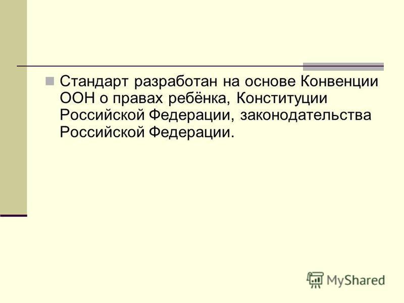 Стандарт разработан на основе Конвенции ООН о правах ребёнка, Конституции Российской Федерации, законодательства Российской Федерации.
