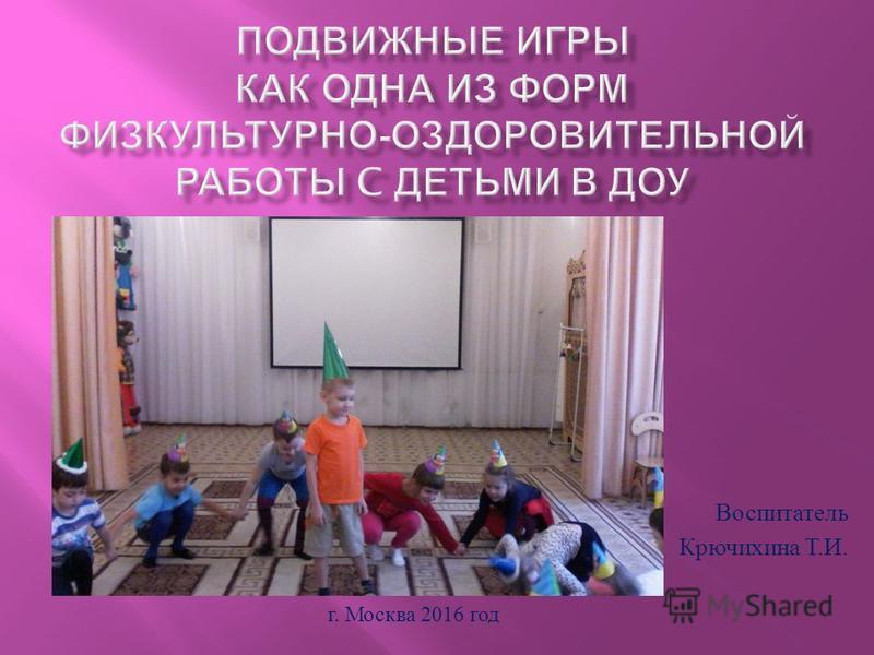 Воспитатель Крючихина Т. И. г. Москва 2016 год