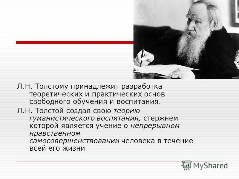 Л.Н. Толстому принадлежит разработка теоретических и практических основ свободного обучения и воспитания. Л.Н. Толстой создал свою теорию гуманистического воспитания, стержнем которой является учение о непрерывном нравственном самосовершенствовании ч