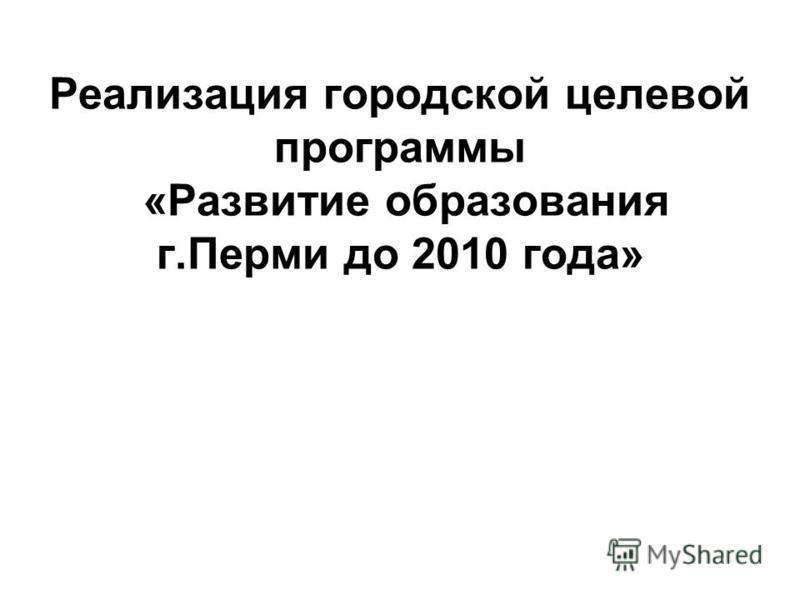 Реализация городской целевой программы «Развитие образования г.Перми до 2010 года»