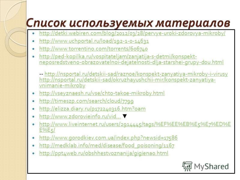 Список используемых материалов http://detki.webiren.com/blog/2012/03/28/pervye-uroki-zdorovya-mikroby/ http://www.uchportal.ru/load/192-1-0-14631 http://www.torrentino.com/torrents/606740 http://ped-kopilka.ru/vospitateljam/zanjatija-s-detmi/konspekt
