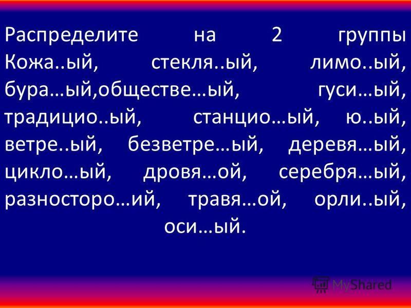 Распределите на 2 группы Кожа..ый, стекля..ый, лимон..ый, бура…ый,обществе…ый, гуси…ый, традиции..ый, станцию…ый, ю..ый, ветре..ый, безветрие…ый, деревья…ый, цикло…ый, дрова…ой, серебря…ый, разнос таро…ий, травя…ой, орли..ый, оси…ый.