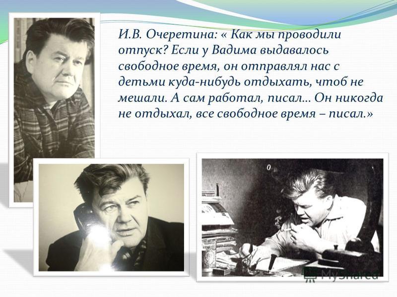 И.В. Очеретина: « Как мы проводили отпуск? Если у Вадима выдавалось свободное время, он отправлял нас с детьми куда-нибудь отдыхать, чтоб не мешали. А сам работал, писал… Он никогда не отдыхал, все свободное время – писал.»