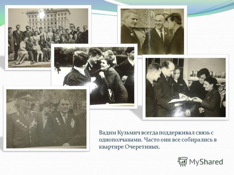 Вадим Кузьмич всегда поддерживал связь с однополчанами. Часто они все собирались в квартире Очеретиных.