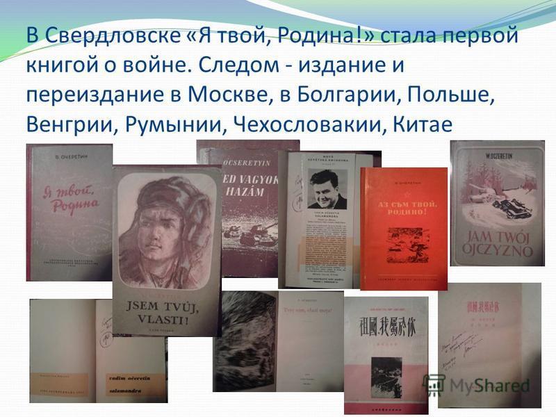 В Свердловске «Я твой, Родина!» стала первой книгой о войне. Следом - издание и переиздание в Москве, в Болгарии, Польше, Венгрии, Румынии, Чехословакии, Китае