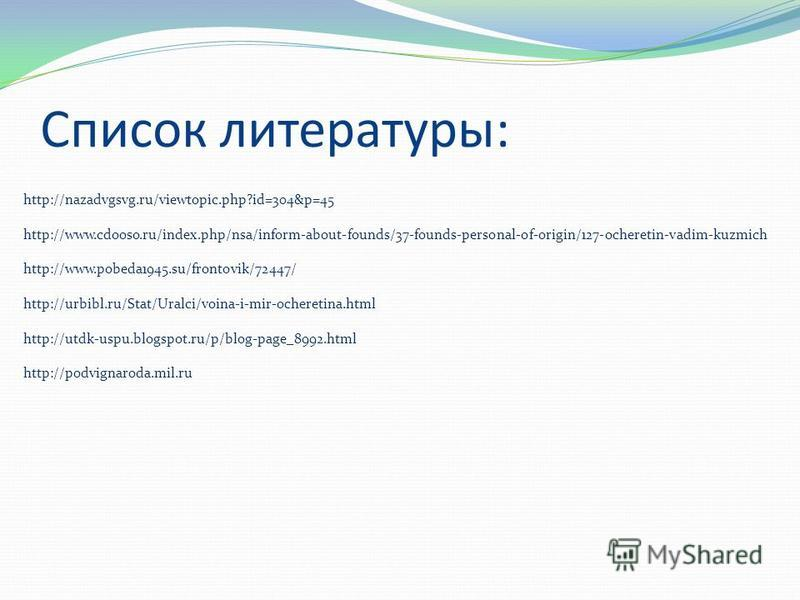 Список литературы: http://nazadvgsvg.ru/viewtopic.php?id=304&p=45 http://www.cdooso.ru/index.php/nsa/inform-about-founds/37-founds-personal-of-origin/127-ocheretin-vadim-kuzmich http://www.pobeda1945.su/frontovik/72447/ http://urbibl.ru/Stat/Uralci/v