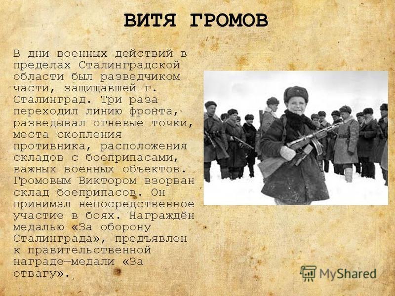 ВИТЯ ГРОМОВ В дни военных действий в пределах Сталинградской области был разведчиком части, защищавшей г. Сталинград. Три раза переходил линию фронта, разведывал огневые точки, места скопления противника, расположения складов с боеприпасами, важных в