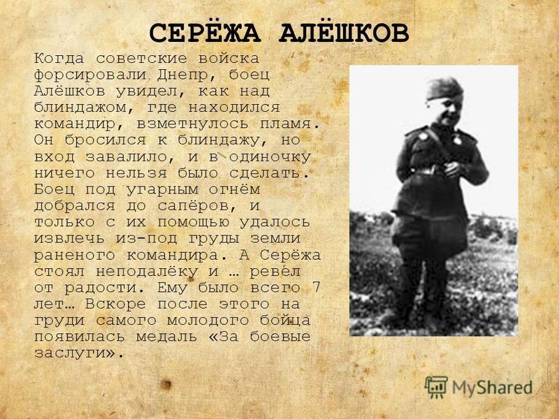 СЕРЁЖА АЛЁШКОВ Когда советские войска форсировали Днепр, боец Алёшков увидел, как над блиндажом, где находился командир, взметнулось пламя. Он бросился к блиндажу, но вход завалило, и в одиночку ничего нельзя было сделать. Боец под угарным огнём добр