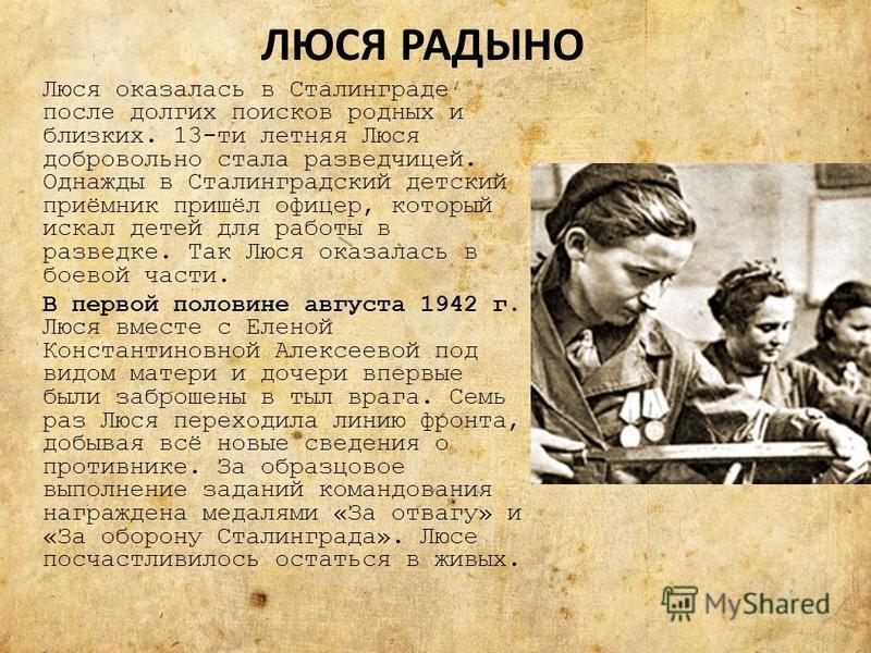 ЛЮСЯ РАДЫНО Люся оказалась в Сталинграде после долгих поисков родных и близких. 13-ти летняя Люся добровольно стала разведчицей. Однажды в Сталинградский детский приёмник пришёл офицер, который искал детей для работы в разведке. Так Люся оказалась в
