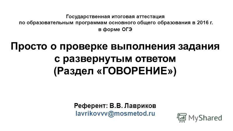 Государственная итоговая аттестация по образовательным программам основного общего образования в 2016 г. в форме ОГЭ Просто о проверке выполнения задания с развернутым ответом (Раздел «ГОВОРЕНИЕ») Референт: В.В. Лавриков lavrikovvv@mosmetod.ru