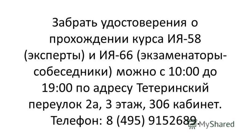 Забрать удостоверения о прохождении курса ИЯ-58 (эксперты) и ИЯ-66 (экзаменаторы- собеседники) можно с 10:00 до 19:00 по адресу Тетеринский переулок 2 а, 3 этаж, 306 кабинет. Телефон: 8 (495) 9152689.