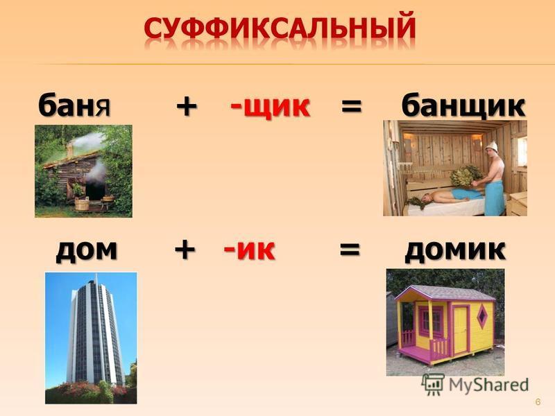 6 баня -шик+= баншик дом-ик+=домик
