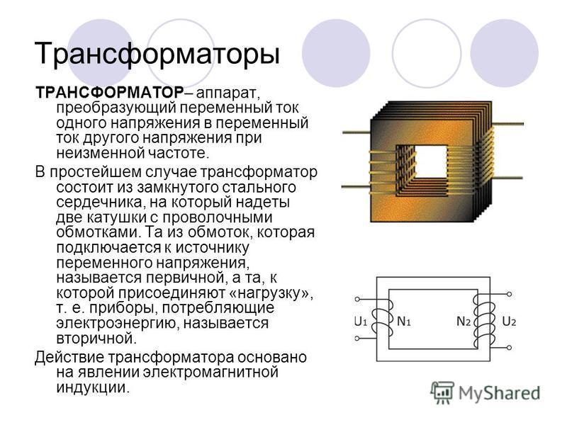 Трансформаторы ТРАНСФОРМАТОР– аппарат, преобразующий переменный ток одного напряжения в переменный ток другого напряжения при неизменной частоте. В простейшем случае трансформатор состоит из замкнутого стального сердечника, на который надеты две кату