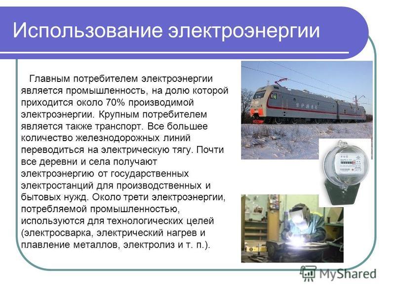 Использование электроэнергии Главным потребителем электроэнергии является промышленность, на долю которой приходится около 70% производимой электроэнергии. Крупным потребителем является также транспорт. Все большее количество железнодорожных линий пе