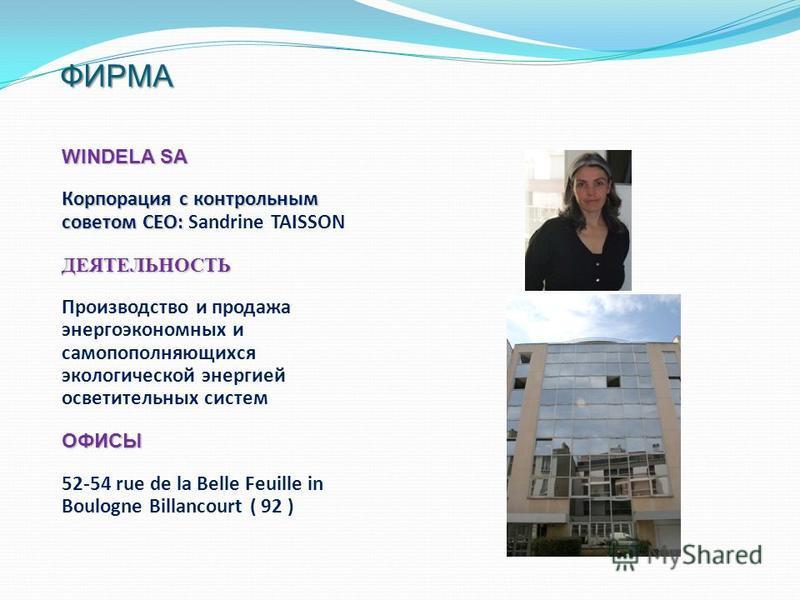 ФИРМА WINDELA SA Корпорация с контрольным советом CEO: Корпорация с контрольным советом CEO: Sandrine TAISSONДЕЯТЕЛЬНОСТЬ Производство и продажа энергоэкономичных и самодополняющихся экологической энергией осветительных системОФИСЫ 52-54 rue de la Be
