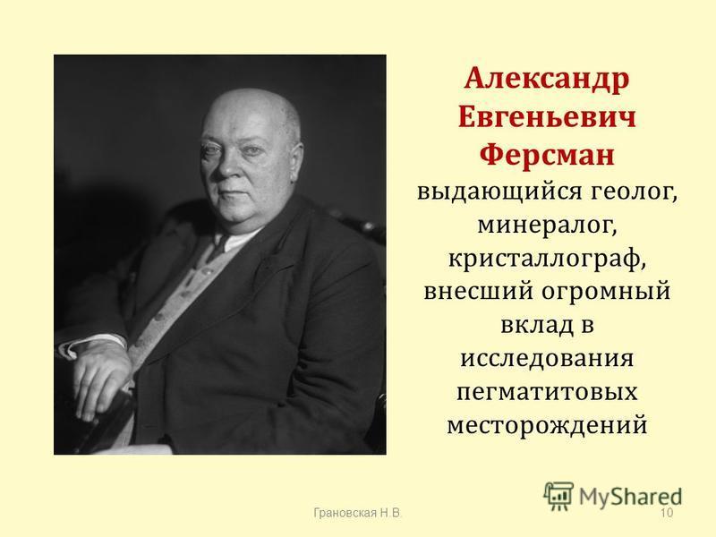 Александр Евгеньевич Ферсман выдающийся геолог, минералог, кристаллограф, внесший огромный вклад в исследования пегматитовых месторождений Грановская Н. В.10