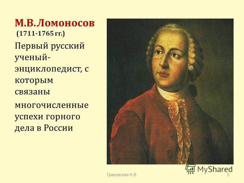 М. В. Ломоносов (1711-1765 гг.) Первый русский ученый - энциклопедист, с которым связаны многочисленные успехи горного дела в России Грановская Н. В.5
