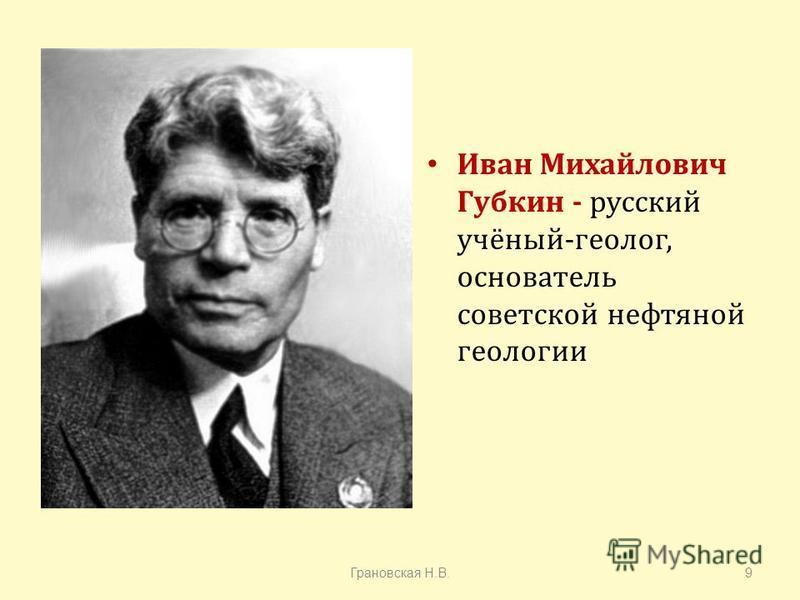 Иван Михайлович Губкин - русский учёный - геолог, основатель советской нефтяной геологии Грановская Н. В.9